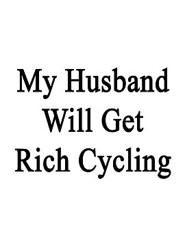 My Husband Will Get Rich Cycling  by supernova23