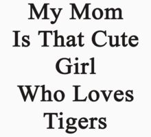 My Mom Is That Cute Girl Who Loves Tigers  by supernova23