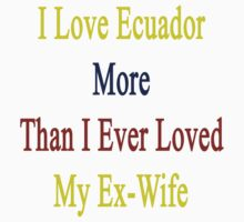 I Love Ecuador More Than I Ever Loved My Ex-Wife  by supernova23