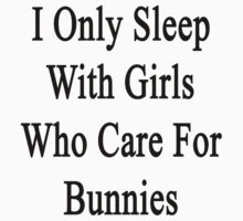 I Only Sleep With Girls Who Care For Bunnies  by supernova23