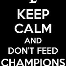 Keep Calm and Don&#x27;t Feed Champions by aizo