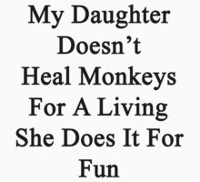 My Daughter Doesn't Heal Monkeys For A Living She Does It For Fun by supernova23