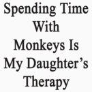 Spending Time With Monkeys Is My Daughter's Therapy  by supernova23