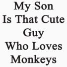 My Son Is That Cute Guy Who Loves Monkeys  by supernova23