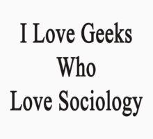 I Love Geeks Who Love Sociology  by supernova23