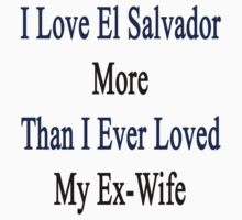 I Love El Salvador More Than I Ever Loved My Ex-Wife by supernova23