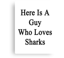 Here Is A Guy Who Loves Sharks  Canvas Print