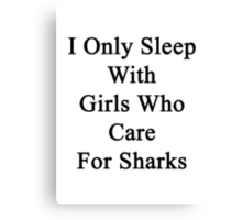 I Only Sleep With Girls Who Care For Sharks  Canvas Print