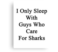 I Only Sleep With Guys Who Care For Sharks  Canvas Print