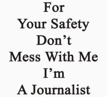 For Your Safety Don't Mess With Me I'm A Journalist  by supernova23