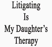 Litigating Is My Daughter's Therapy by supernova23