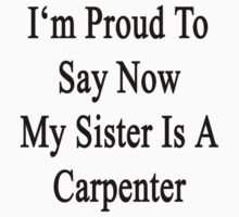 I'm Proud To Say Now My Sister Is A Carpenter  by supernova23