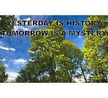 YESTERDAY IS HISTORY TOMORROW IS A MYSTERY Photographic Print