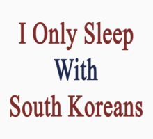 I Only Sleep With South Koreans  by supernova23
