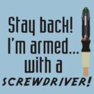 I'm armed with a screwdriver  by PopCultFanatics