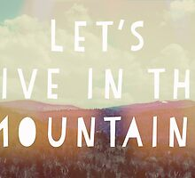 Lets Live In The Mountains by Vintageskies
