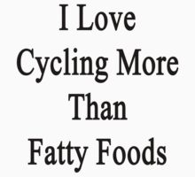 I Love Cycling More Than Fatty Foods  by supernova23