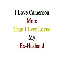 I Love Cameroon More Than I Ever Loved My Ex-Husband  Photographic Print
