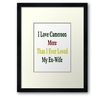 I Love Cameroon More Than I Ever Loved My Ex-Wife  Framed Print