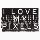 I love my pixels by Phillip Shannon