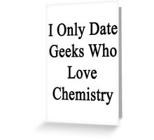 I Only Date Geeks Who Love Chemistry  Greeting Card