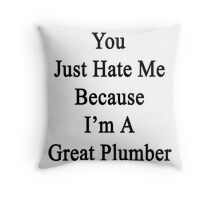 You Just Hate Me Because I'm A Great Plumber  Throw Pillow