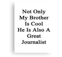 Not Only My Brother Is Cool He Is Also A Great Journalist  Canvas Print