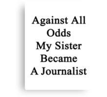 Against All Odds My Sister Became A Journalist  Canvas Print