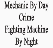 Mechanic By Day Crime Fighting Machine By Night by supernova23