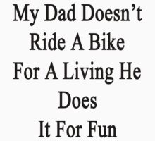 My Dad Doesn't Ride A Bike For A Living He Does It For Fun  by supernova23