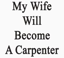 My Wife Will Become A Carpenter  by supernova23