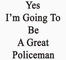 Yes I'm Going To Be A Great Policeman  by supernova23