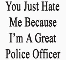 You Just Hate Me Because I'm A Great Police Officer  by supernova23
