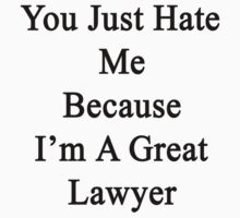 You Just Hate Me Because I'm A Great Lawyer  by supernova23