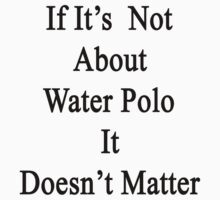 If It's Not About Water Polo It Doesn't Matter  by supernova23