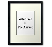 Water Polo Is The Answer Framed Print