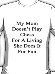 My Mom Doesn't Play Chess For A Living She Does It For Fun  T-Shirt