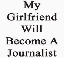 My Girlfriend Will Become A Journalist  by supernova23
