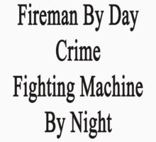 Fireman By Day Crime Fighting Machine By Night  by supernova23