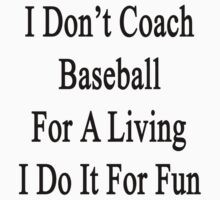 I Don't Coach Baseball For A Living I Do It For Fun by supernova23