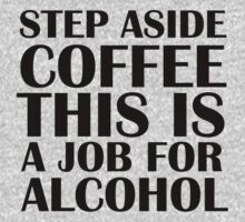 Step aside coffee, this is a job for alcohol. by Sandy W