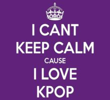 I can't keep calm cause I love KPOP by TotoroXkawaii