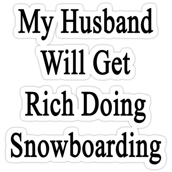 My Husband Will Get Rich Doing Snowboarding  by supernova23