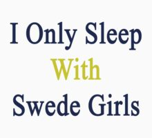 I Only Sleep With Swede Girls  by supernova23