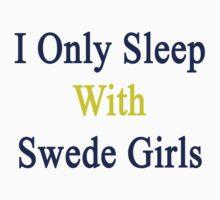I Only Sleep With Swede Girls  by supernova23