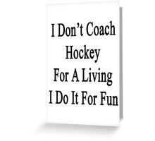 I Don't Coach Hockey For A Living I Do It For Fun  Greeting Card