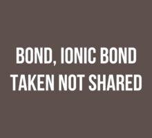Bond, Ionic Bond. Taken not Shared. by uberfrau
