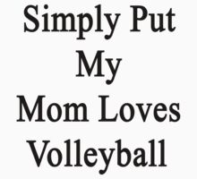 Simply Put My Mom Loves Volleyball  by supernova23