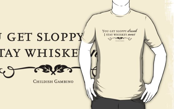I Stay Whiskey Neat (Childish Gambino) Quotable (for light shirts) by Bob Buel