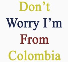 Don't Worry I'm From Colombia  by supernova23